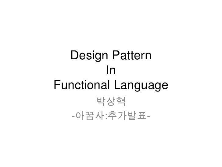 Design Pattern In Functional Language<br />박상혁<br />-아꿈사:추가발표-<br />