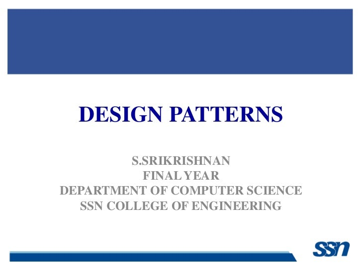 DESIGN PATTERNS         S.SRIKRISHNAN           FINAL YEARDEPARTMENT OF COMPUTER SCIENCE  SSN COLLEGE OF ENGINEERING