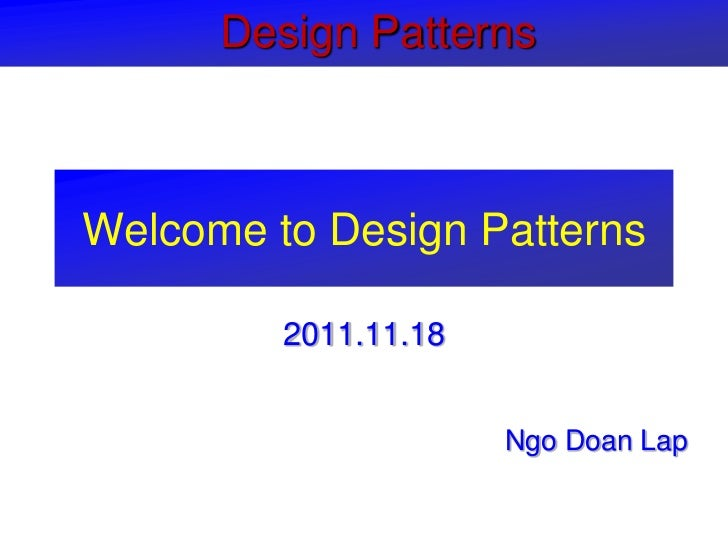 Design PatternsWelcome to Design Patterns         2011.11.18                      Ngo Doan Lap