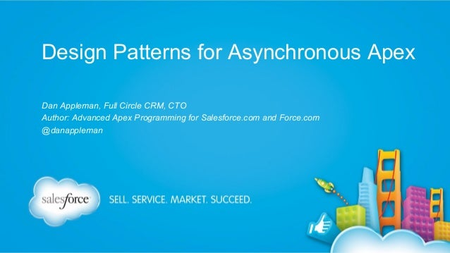 Design Patterns for Asynchronous Apex Dan Appleman, Full Circle CRM, CTO Author: Advanced Apex Programming for Salesforce....