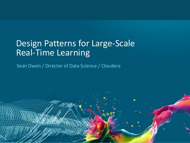 Design Patterns for Large-Scale Real-Time Learning Sean Owen / Director of Data Science / Cloudera  1