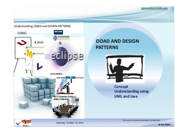 Understanding OOAD and DESIGN PATTERNS  & OOAD AND DESIGN  Saturday, October 18, 2014  Tuck up your sleeves and plunge int...