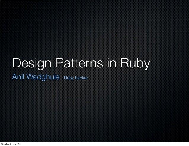 Design Patterns in Ruby Anil Wadghule Ruby hacker Sunday, 7 July 13