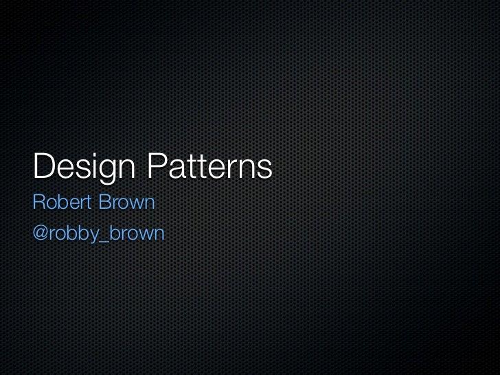 Design PatternsRobert Brown@robby_brown