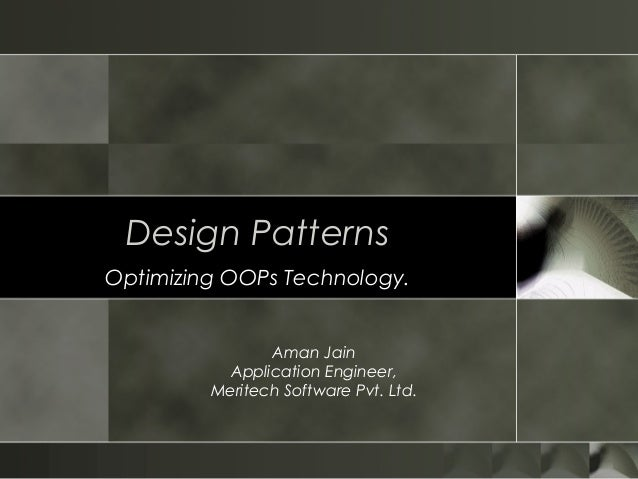Design PatternsOptimizing OOPs Technology.Aman JainApplication Engineer,Meritech Software Pvt. Ltd.