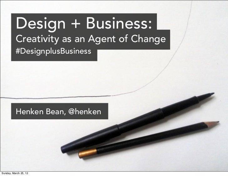 Design + Business:          Creativity as an Agent of Change          #DesignplusBusiness          Henken Bean, @henkenSun...