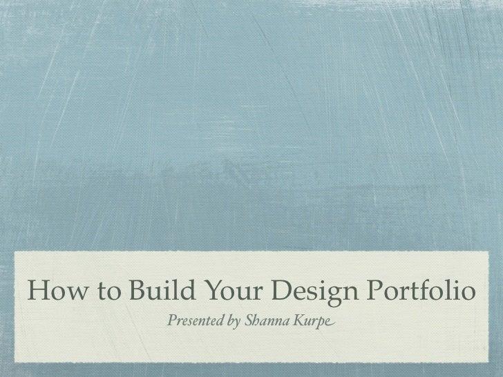How to Build Your Design Portfolio          Presented by Shanna Kurpe