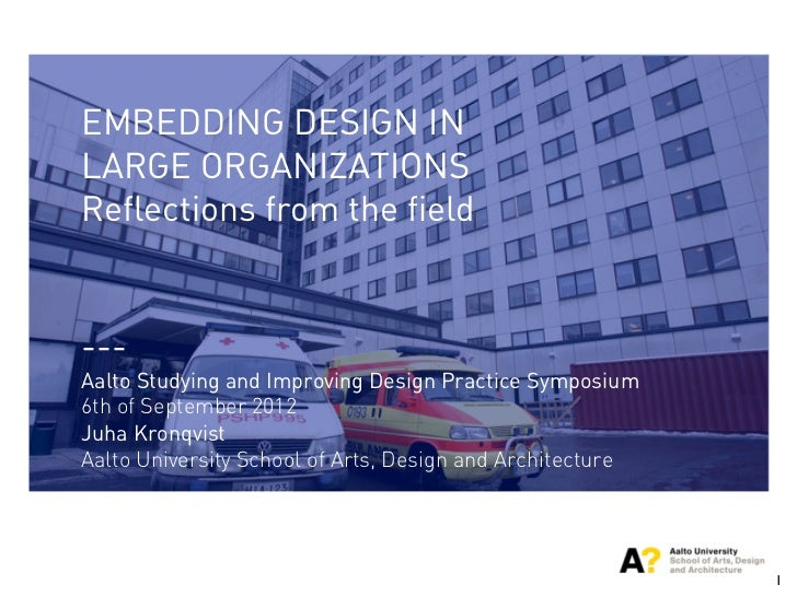 EMBEDDING DESIGN INLARGE ORGANIZATIONSReflections from the field---Aalto Studying and Improving Design Practice Symposium6...