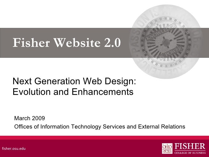 Fisher Website 2.0 Next Generation Web Design: Evolution and Enhancements fisher.osu.edu March 2009 Offices of Information...