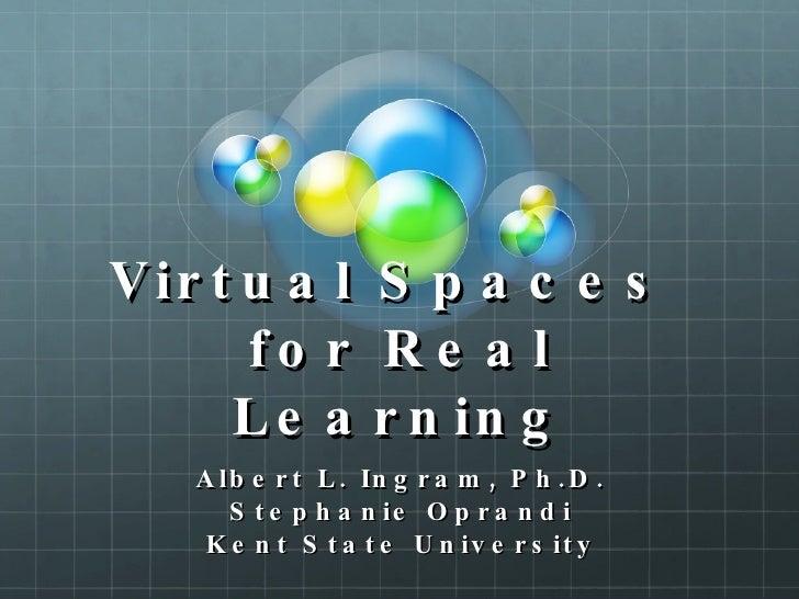 Virtual Spaces  for Real Learning Albert L. Ingram, Ph.D. Stephanie Oprandi Kent State University