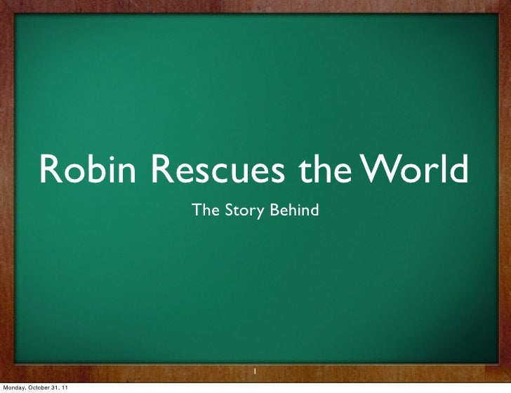 Robin Rescues the World                         The Story Behind                                1Monday, October 31, 11