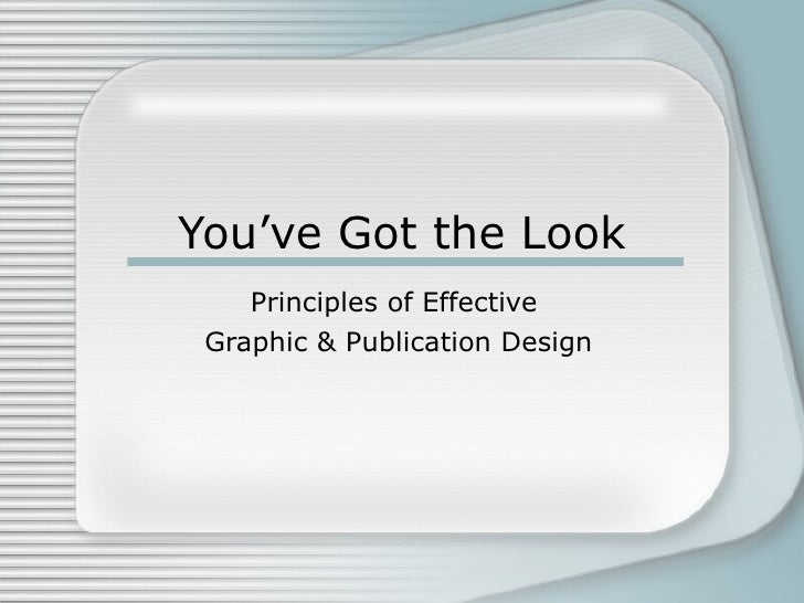 You've Got the Look Principles of Effective  Graphic & Publication Design