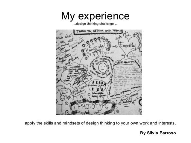 My experience ...design thinking challenge ... apply the skills and mindsets of design thinking to your own work and inter...