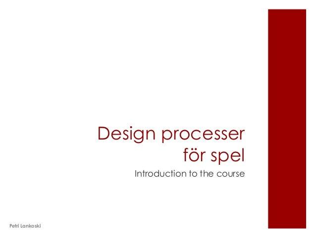 Design processer                          för spel                     Introduction to the coursePetri Lankoski