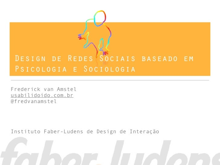 Design de Redes Sociais baseado em Psicologia e SociologiaFrederick van Amstelusabilidoido.com.br@fredvanamstelInstituto F...