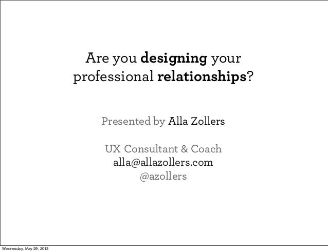 Are you designing yourprofessional relationships?Presented by Alla ZollersUX Consultant & Coachalla@allazollers.com@azolle...