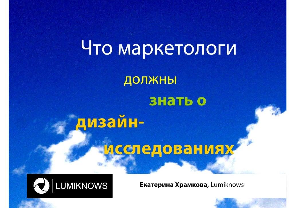 Что маркетологи     должны         знать о дизайн-    исследованиях       Екатерина Храмкова, Lumiknows