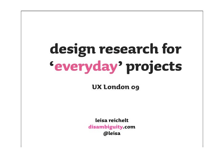 design research for 'everyday' projects       UX London 09           leisa reichelt      disambiguity.com             @lei...