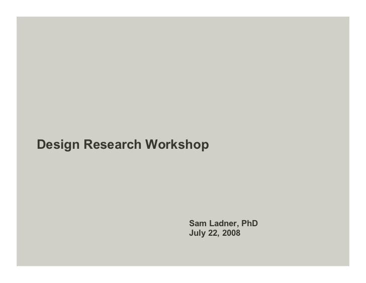 Design Research Workshop                          Sam Ladner, PhD                      July 22, 2008