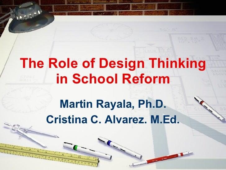The Role of Design Thinking in School Reform Martin Rayala, Ph.D. Cristina C. Alvarez. M.Ed.