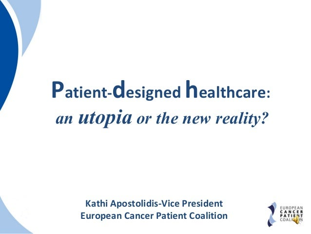 Patient-designed healthcare: an utopia or the new reality? Kathi Apostolidis-Vice President European Cancer Patient Coalit...