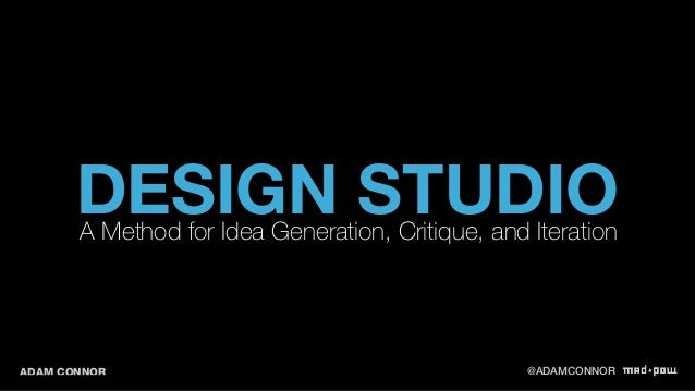 DESIGN STUDIO A Method for Idea Generation, Critique, and Iteration  ADAM CONNOR @ADAMCONNOR