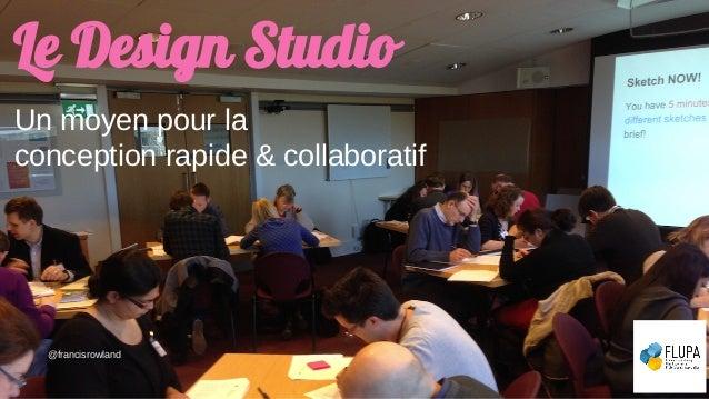 Le Design Studio Un moyen pour la conception rapide & collaboratif @francisrowland