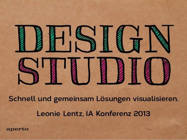 DESIGNSTUDIODESIGNSTUDIOSchnell und gemeinsam Lösungen visualisieren.Leonie Lentz, IA Konferenz 2013