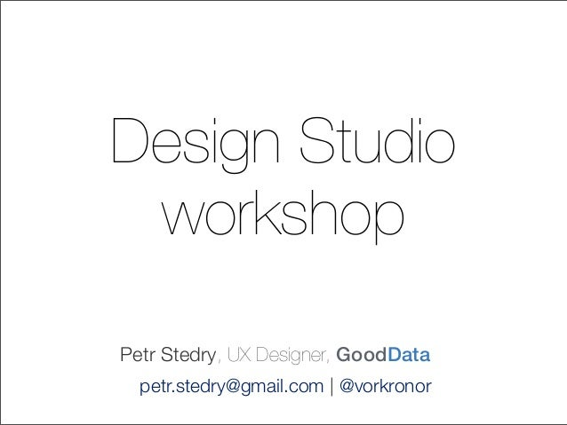 Design StudioworkshopPetr Stedry, UX Designer, GoodDatapetr.stedry@gmail.com | @vorkronor