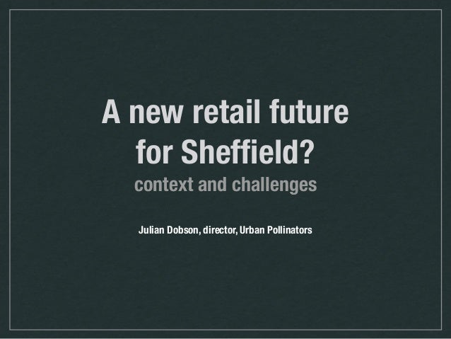 A new retail future for Sheffield? context and challenges Julian Dobson, director, Urban Pollinators