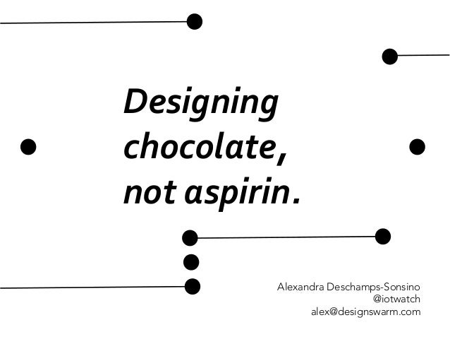 Designing	   	    chocolate,	    not	   aspirin.	    Alexandra Deschamps-Sonsino @iotwatch alex@designswarm.com