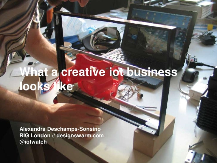 What a creative iot businesslooks likeAlexandra Deschamps-SonsinoRIG London // designswarm.com@iotwatch