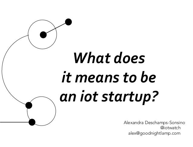 What	  does	  	  it	  means	  to	  be	  an	  iot	  startup?	  	  Alexandra Deschamps-Sonsino@iotwatchalex@goodnightlamp.com