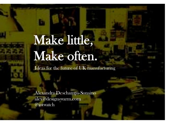 Make little,Make often.Ideas for the future of UK manufacturingAlexandra Deschamps-Sonsinoalex@designswarm.com@iotwatch