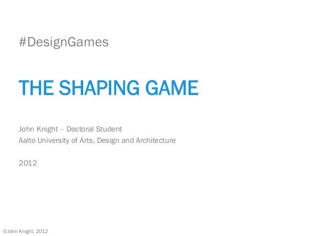 #DesignGames THE SHAPING GAME John Knight – Doctoral Student Aalto University of Arts, Design and Architecture 2012 ©John ...