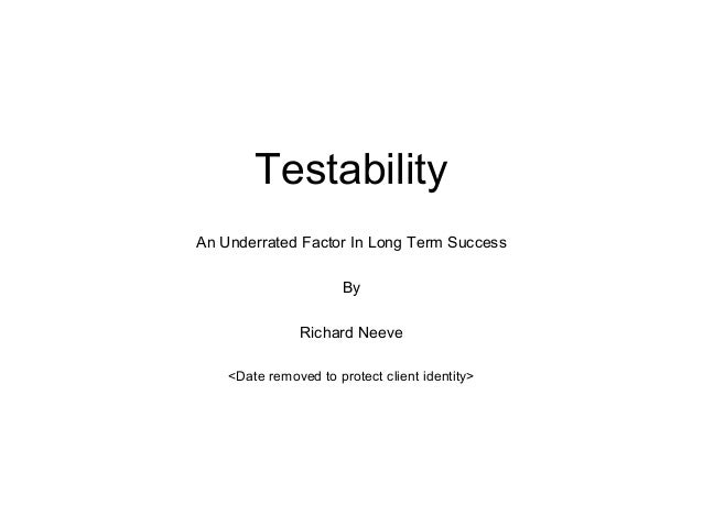 Testability An Underrated Factor In Long Term Success By Richard Neeve <Date removed to protect client identity>