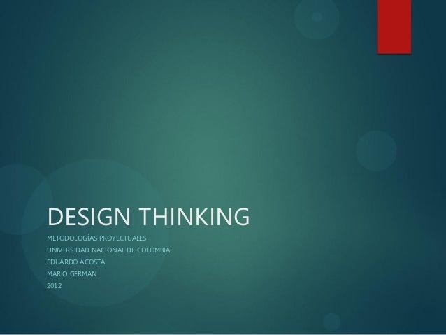 DESIGN THINKINGMETODOLOGÍAS PROYECTUALESUNIVERSIDAD NACIONAL DE COLOMBIAEDUARDO ACOSTAMARIO GERMAN2012