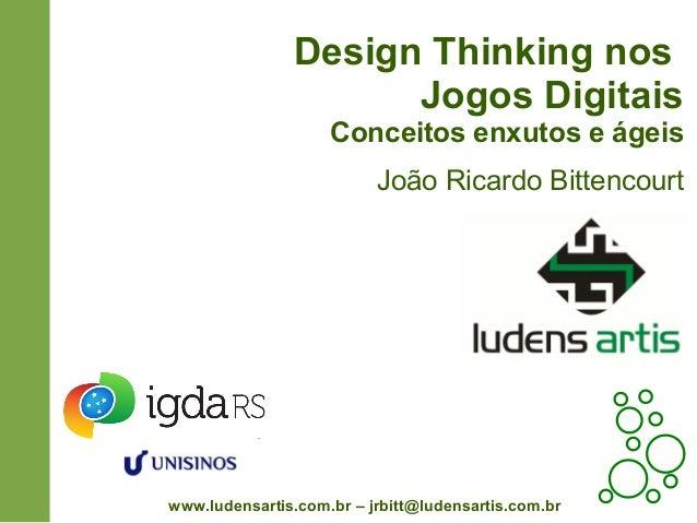 Design Thinking nosJogos DigitaisConceitos enxutos e ágeisJoão Ricardo Bittencourtwww.ludensartis.com.br – jrbitt@ludensar...