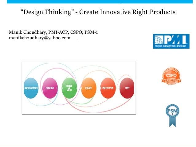 """Design Thinking"" - Create Innovative Right Products Manik Choudhary, PMI-ACP, CSPO, PSM-1 manikchoudhary@yahoo.com"