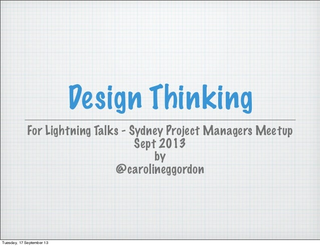 Design Thinking For Lightning Talks - Sydney Project Managers Meetup Sept 2013 by @carolineggordon Tuesday, 17 September 13
