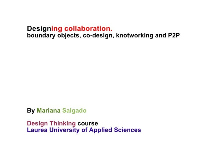Design ing collaboration.  boundary objects, co-design, knotworking and P2P By  Mariana   Salgado Design Thinking  course ...