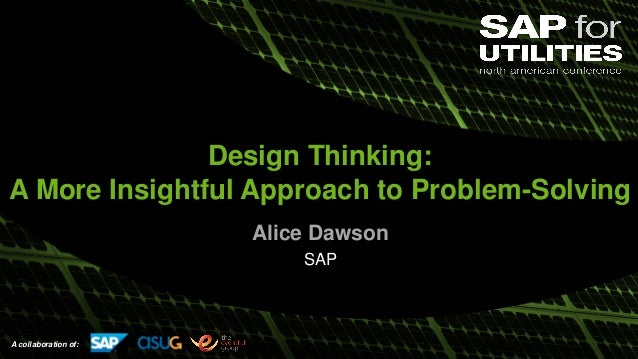 A collaboration of: Design Thinking: A More Insightful Approach to Problem-Solving Alice Dawson SAP