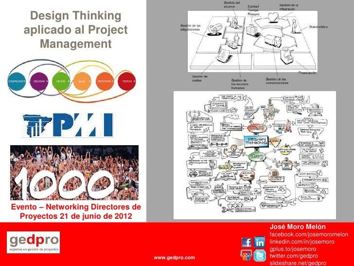 Design Thinking    aplicado al Project       ManagementEvento – Networking Directores de  Proyectos 21 de junio de 2012   ...