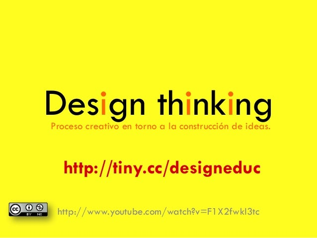Design thinking http://www.youtube.com/watch?v=F1X2fwkl3tc Proceso creativo en torno a la construcción de ideas. http://ti...