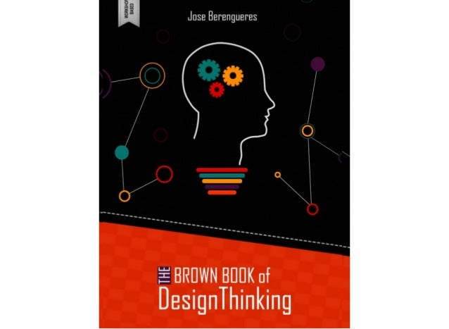 The Brown Book of Design Thinking  Editor  Jose Berengueres  The University College, UAE University, Al Ain, UAE.  The Col...