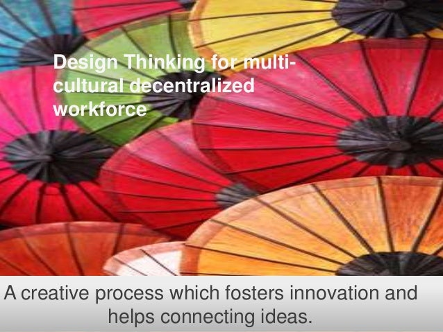 Design Thinking for multicultural decentralized workforce  A creative process which fosters innovation and helps connectin...