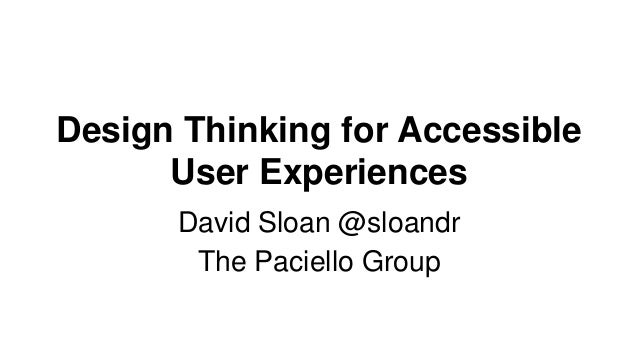 Design Thinking for Accessible User Experiences David Sloan @sloandr The Paciello Group