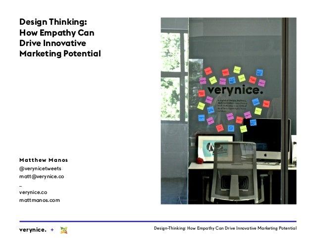 Design-Thinking: How Empathy Can Drive Innovative Marketing Potentialverynice. + Matthew Manos @verynicetweets matt@veryni...