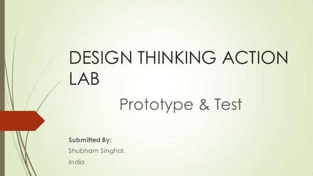 DESIGN THINKING ACTION LAB Prototype & Test Submitted By: Shubham Singhal, India