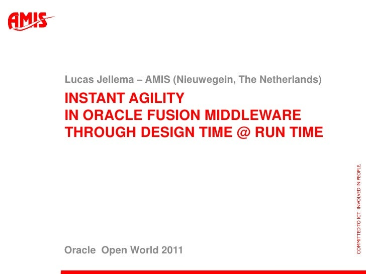 Lucas Jellema – AMIS (Nieuwegein, The Netherlands)INSTANT AGILITYIN ORACLE FUSION MIDDLEWARETHROUGH DESIGN TIME @ RUN TIME...